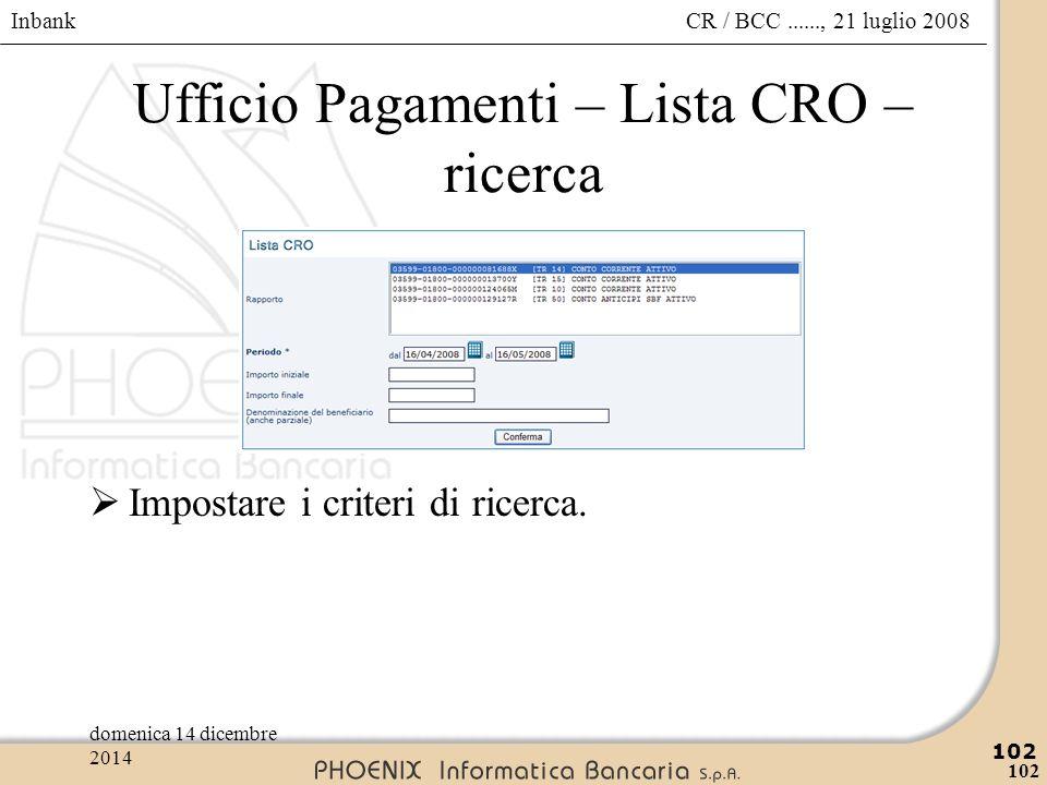 Inbank 102 CR / BCC......, 21 luglio 2008domenica 14 dicembre 2014 102 Ufficio Pagamenti – Lista CRO – ricerca  Impostare i criteri di ricerca.