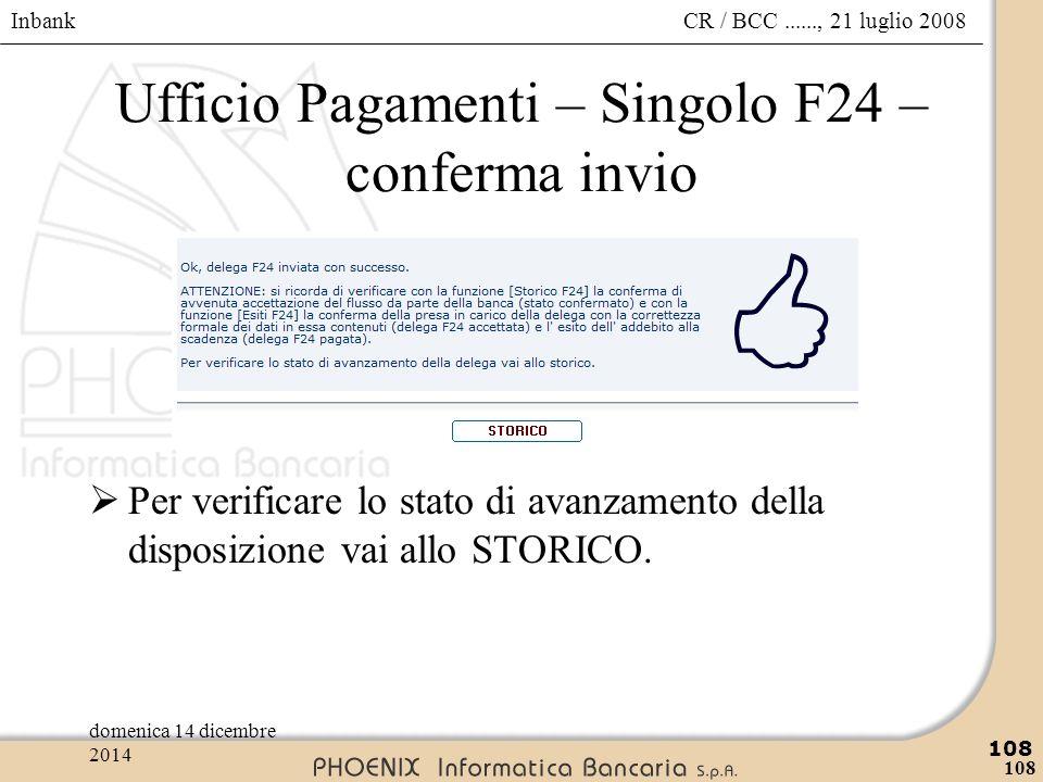 Inbank 108 CR / BCC......, 21 luglio 2008domenica 14 dicembre 2014 108 Ufficio Pagamenti – Singolo F24 – conferma invio  Per verificare lo stato di a