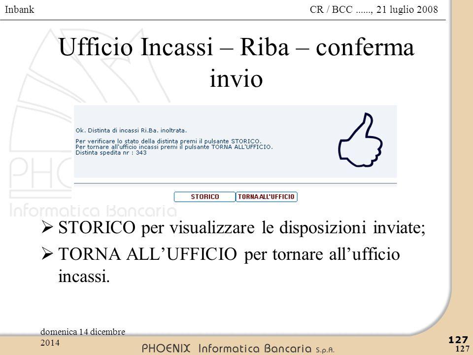 Inbank 127 CR / BCC......, 21 luglio 2008domenica 14 dicembre 2014 127 Ufficio Incassi – Riba – conferma invio  STORICO per visualizzare le disposizi