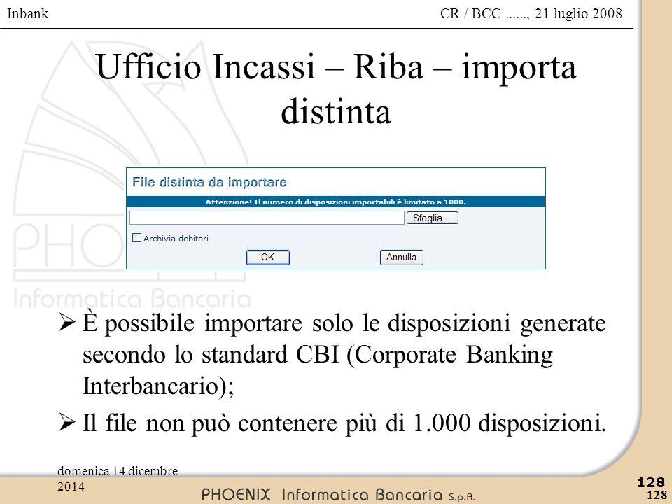 Inbank 128 CR / BCC......, 21 luglio 2008domenica 14 dicembre 2014 128 Ufficio Incassi – Riba – importa distinta  È possibile importare solo le dispo