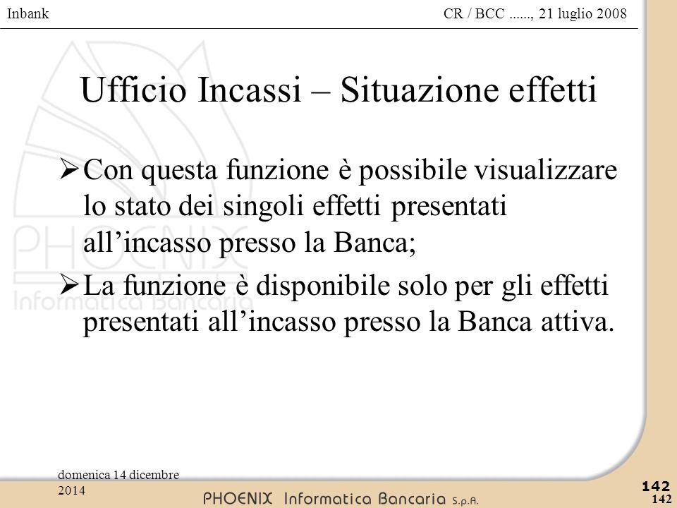 Inbank 142 CR / BCC......, 21 luglio 2008domenica 14 dicembre 2014 142 Ufficio Incassi – Situazione effetti  Con questa funzione è possibile visualiz