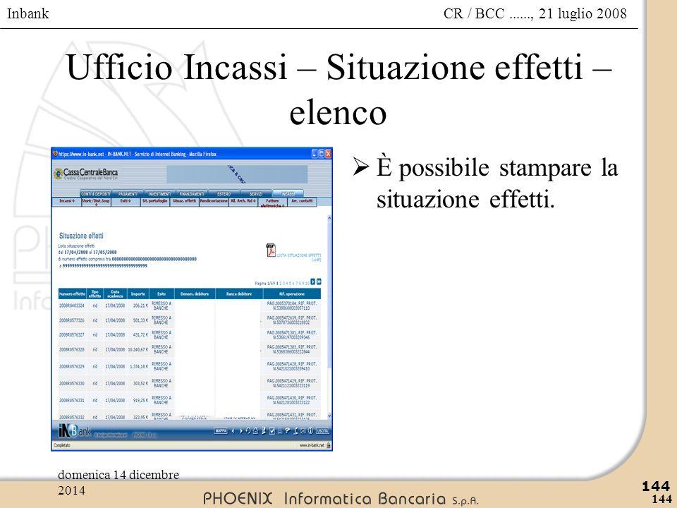 Inbank 144 CR / BCC......, 21 luglio 2008domenica 14 dicembre 2014 144 Ufficio Incassi – Situazione effetti – elenco  È possibile stampare la situazi