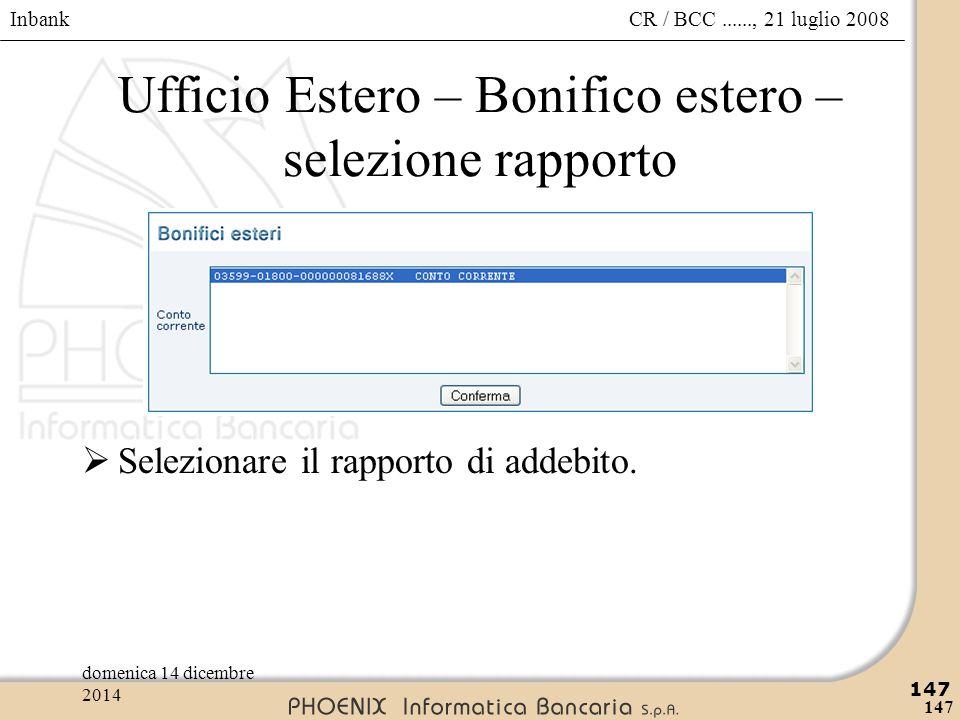 Inbank 147 CR / BCC......, 21 luglio 2008domenica 14 dicembre 2014 147 Ufficio Estero – Bonifico estero – selezione rapporto  Selezionare il rapporto