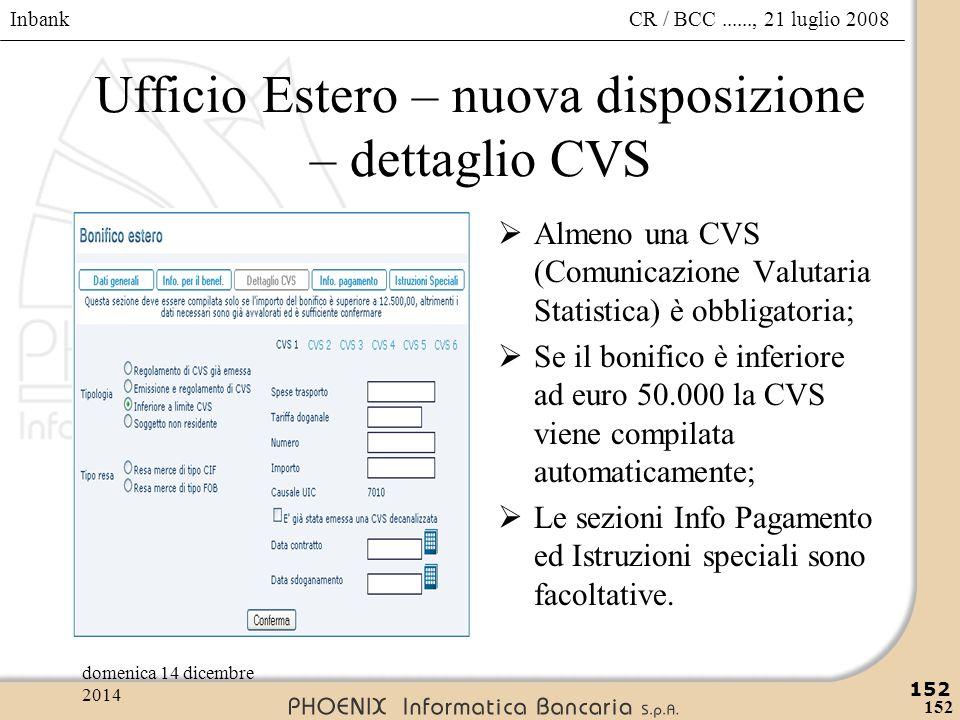 Inbank 152 CR / BCC......, 21 luglio 2008domenica 14 dicembre 2014 152 Ufficio Estero – nuova disposizione – dettaglio CVS  Almeno una CVS (Comunicaz