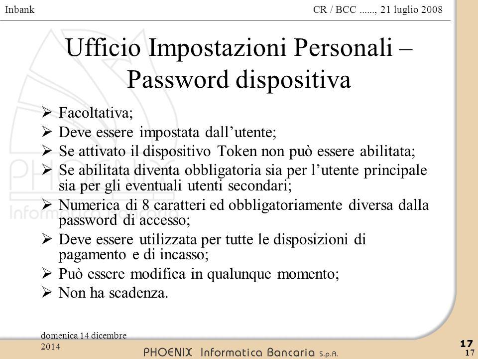 Inbank 17 CR / BCC......, 21 luglio 2008domenica 14 dicembre 2014 17 Ufficio Impostazioni Personali – Password dispositiva  Facoltativa;  Deve esser