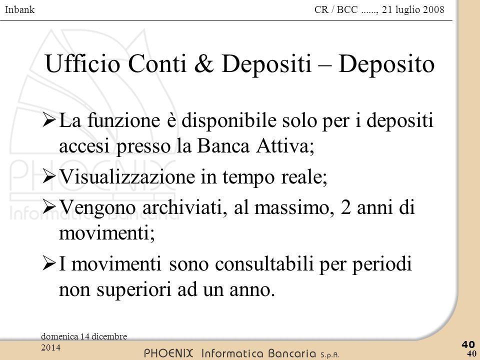 Inbank 40 CR / BCC......, 21 luglio 2008domenica 14 dicembre 2014 40 Ufficio Conti & Depositi – Deposito  La funzione è disponibile solo per i deposi