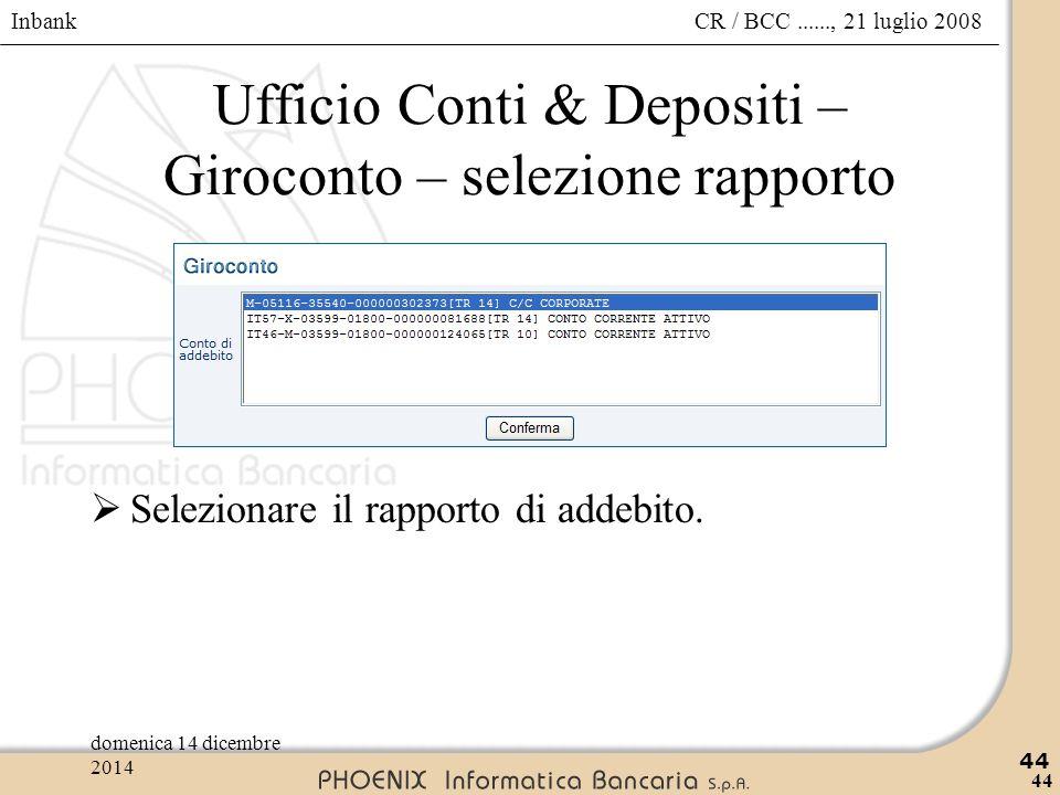 Inbank 44 CR / BCC......, 21 luglio 2008domenica 14 dicembre 2014 44 Ufficio Conti & Depositi – Giroconto – selezione rapporto  Selezionare il rappor