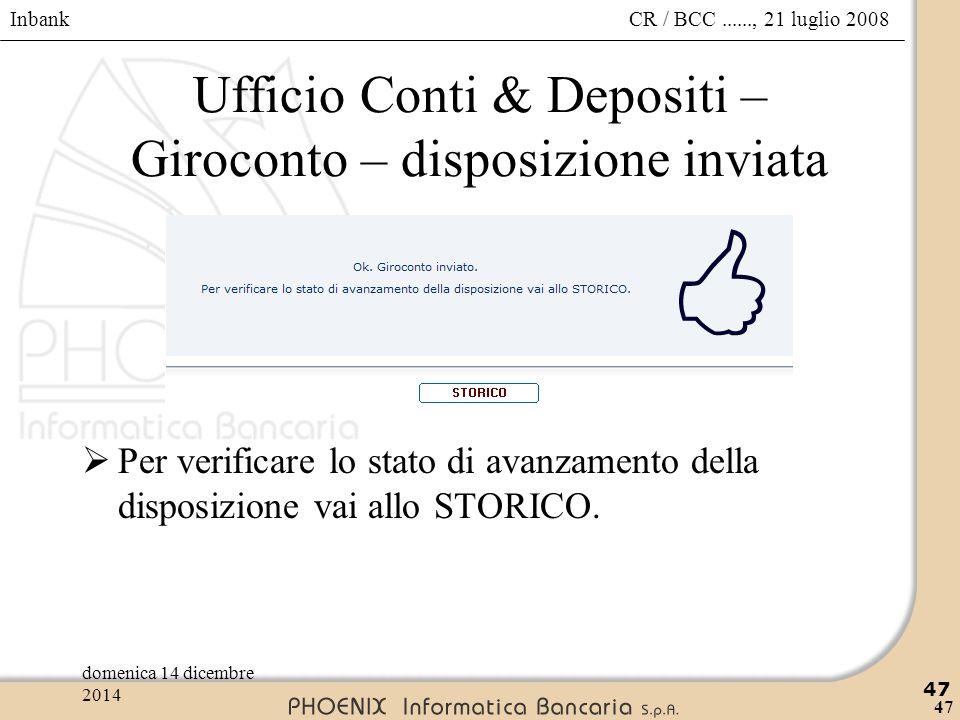 Inbank 47 CR / BCC......, 21 luglio 2008domenica 14 dicembre 2014 47 Ufficio Conti & Depositi – Giroconto – disposizione inviata  Per verificare lo s