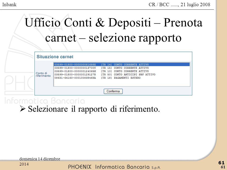 Inbank 61 CR / BCC......, 21 luglio 2008domenica 14 dicembre 2014 61 Ufficio Conti & Depositi – Prenota carnet – selezione rapporto  Selezionare il r