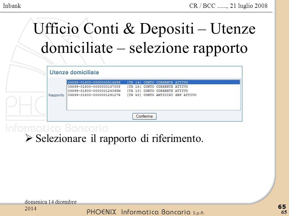 Inbank 65 CR / BCC......, 21 luglio 2008domenica 14 dicembre 2014 65 Ufficio Conti & Depositi – Utenze domiciliate – selezione rapporto  Selezionare