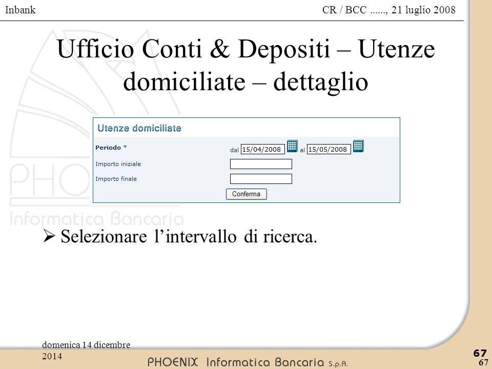 Inbank 67 CR / BCC......, 21 luglio 2008domenica 14 dicembre 2014 67 Ufficio Conti & Depositi – Utenze domiciliate – dettaglio  Selezionare l'interva