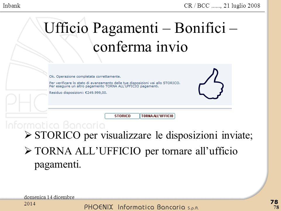 Inbank 78 CR / BCC......, 21 luglio 2008domenica 14 dicembre 2014 78 Ufficio Pagamenti – Bonifici – conferma invio  STORICO per visualizzare le dispo
