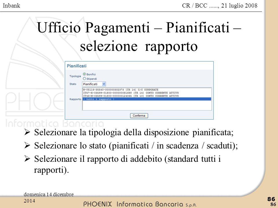 Inbank 86 CR / BCC......, 21 luglio 2008domenica 14 dicembre 2014 86 Ufficio Pagamenti – Pianificati – selezione rapporto  Selezionare la tipologia d