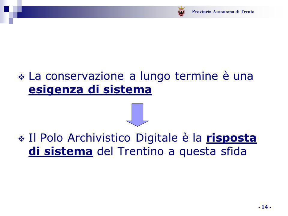 Provincia Autonoma di Trento - 14 -  La conservazione a lungo termine è una esigenza di sistema  Il Polo Archivistico Digitale è la risposta di sist