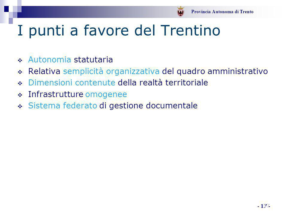 Provincia Autonoma di Trento - 17 - I punti a favore del Trentino  Autonomia statutaria  Relativa semplicità organizzativa del quadro amministrativo  Dimensioni contenute della realtà territoriale  Infrastrutture omogenee  Sistema federato di gestione documentale 17