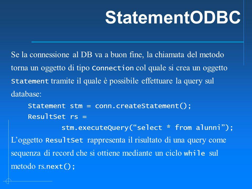 StatementODBC Se la connessione al DB va a buon fine, la chiamata del metodo torna un oggetto di tipo Connection col quale si crea un oggetto Statement tramite il quale è possibile effettuare la query sul database: Statement stm = conn.createStatement(); ResultSet rs = stm.executeQuery( select * from alunni ); L'oggetto ResultSet rappresenta il risultato di una query come sequenza di record che si ottiene mediante un ciclo while sul metodo rs.