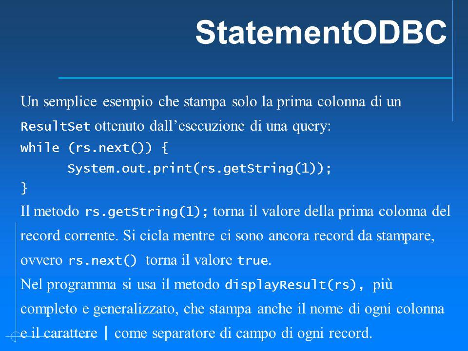 StatementODBC Un semplice esempio che stampa solo la prima colonna di un ResultSet ottenuto dall'esecuzione di una query: while (rs.next()) { System.out.print(rs.getString(1)); } Il metodo rs.getString(1); torna il valore della prima colonna del record corrente.