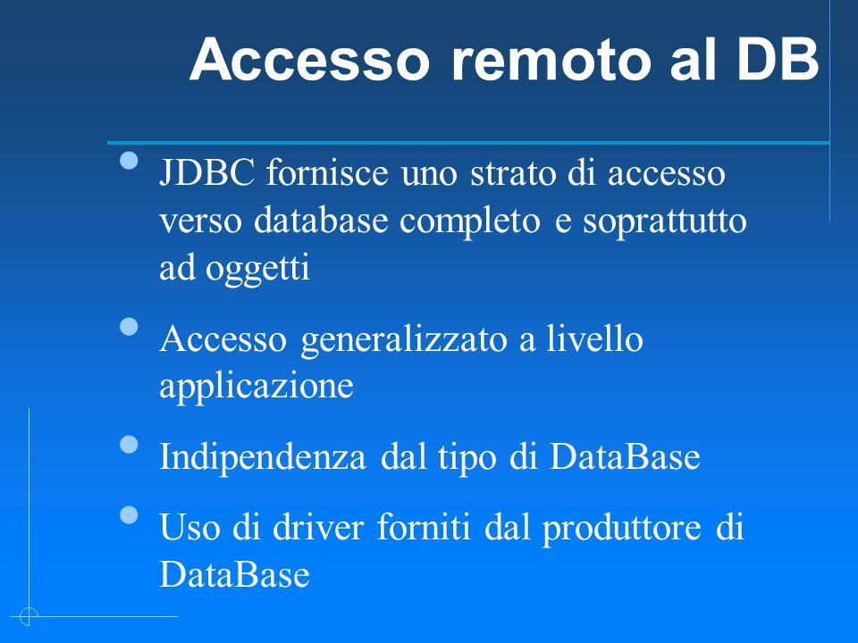 Accesso remoto al DB JDBC fornisce uno strato di accesso verso database completo e soprattutto ad oggetti Accesso generalizzato a livello applicazione Indipendenza dal tipo di DataBase Uso di driver forniti dal produttore di DataBase