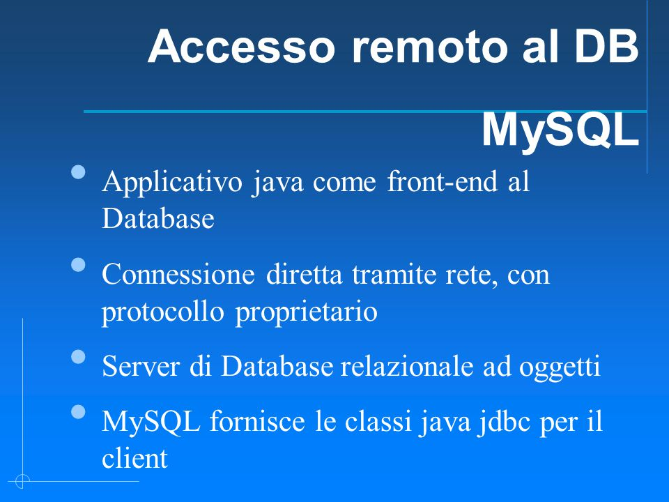 Applicativo java come front-end al Database Connessione diretta tramite rete, con protocollo proprietario Server di Database relazionale ad oggetti MySQL fornisce le classi java jdbc per il client Accesso remoto al DB MySQL
