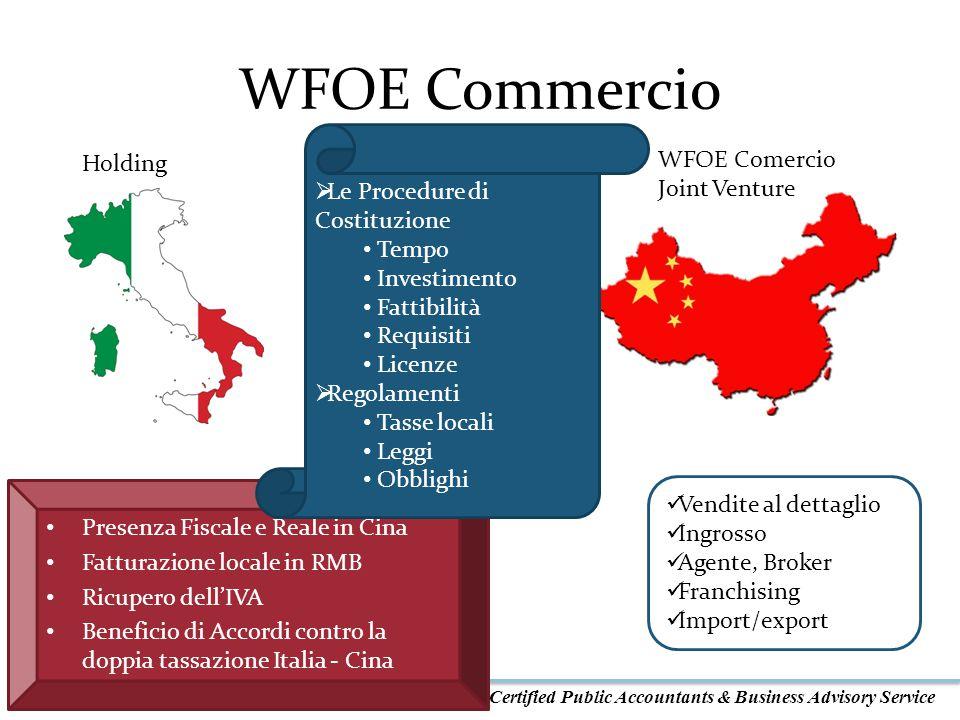 Certified Public Accountants & Business Advisory Service WFOE Commercio Vendite al dettaglio Ingrosso Agente, Broker Franchising Import/export Holding WFOE Comercio Joint Venture Vendere localmente Import/Export Presenza Fiscale e Reale in Cina Fatturazione locale in RMB Ricupero dell'IVA Beneficio di Accordi contro la doppia tassazione Italia - Cina  Le Procedure di Costituzione Tempo Investimento Fattibilità Requisiti Licenze  Regolamenti Tasse locali Leggi Obblighi
