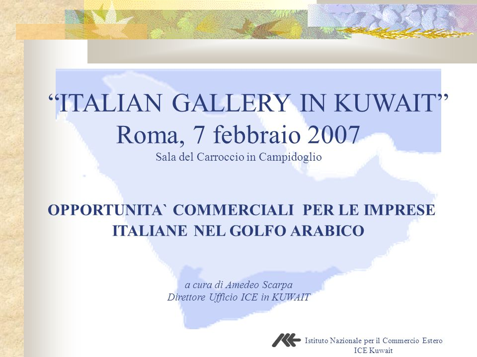 Istituto Nazionale per il Commercio Estero ICE Kuwait ITALIAN GALLERY IN KUWAIT Roma, 7 febbraio 2007 Sala del Carroccio in Campidoglio OPPORTUNITA` COMMERCIALI PER LE IMPRESE ITALIANE NEL GOLFO ARABICO a cura di Amedeo Scarpa Direttore Ufficio ICE in KUWAIT