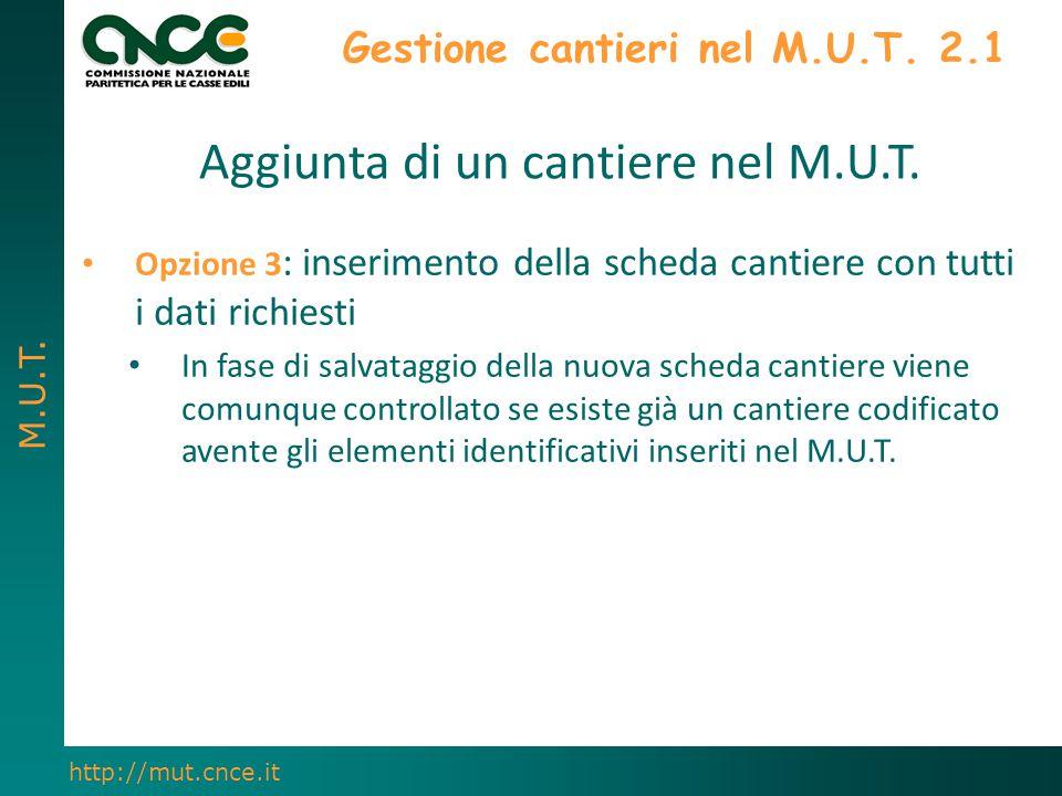 M.U.T. http://mut.cnce.it Gestione cantieri nel M.U.T. 2.1 Aggiunta di un cantiere nel M.U.T. Opzione 3 : inserimento della scheda cantiere con tutti