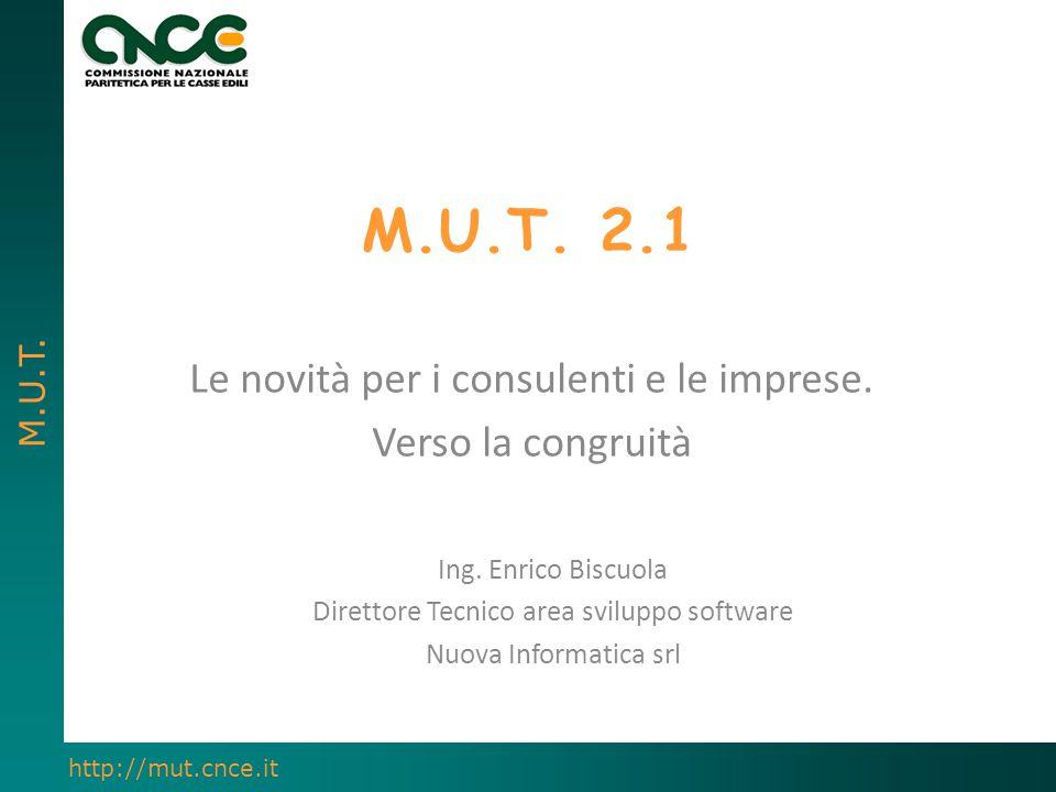 M.U.T. http://mut.cnce.it M.U.T. 2.1 Le novità per i consulenti e le imprese. Verso la congruità Ing. Enrico Biscuola Direttore Tecnico area sviluppo