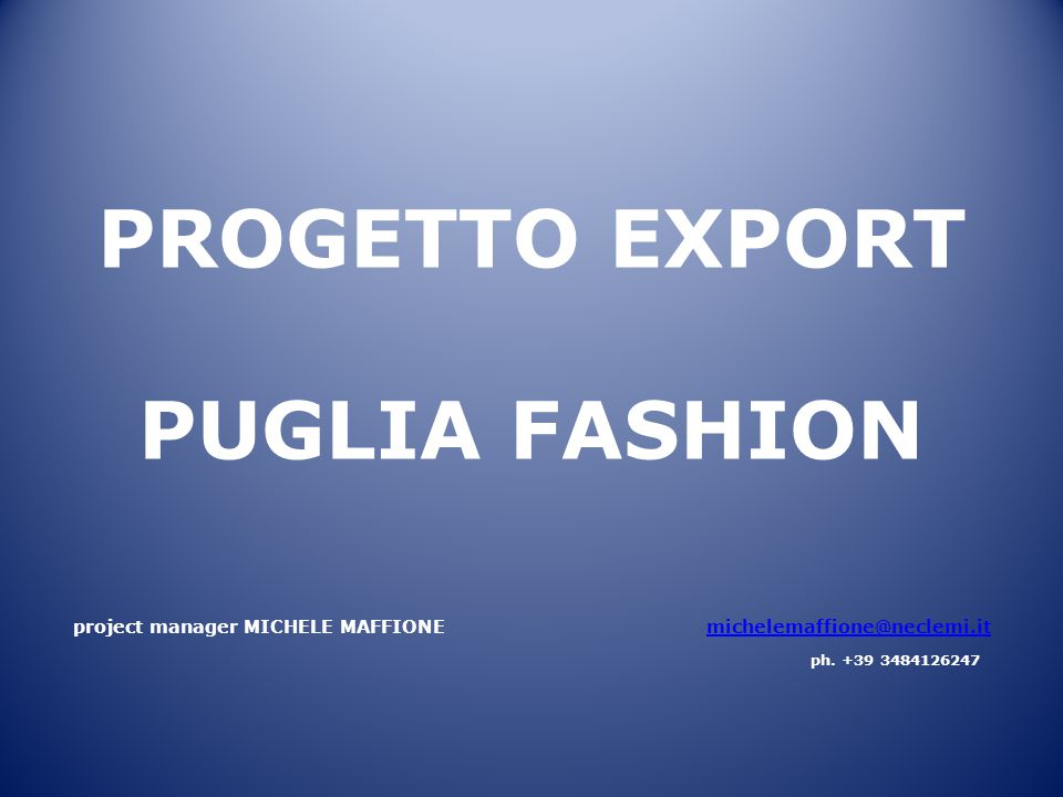 PROGETTO EXPORT PUGLIA FASHION project manager MICHELE MAFFIONE michelemaffione@neclemi.itmichelemaffione@neclemi.it ph. +39 3484126247