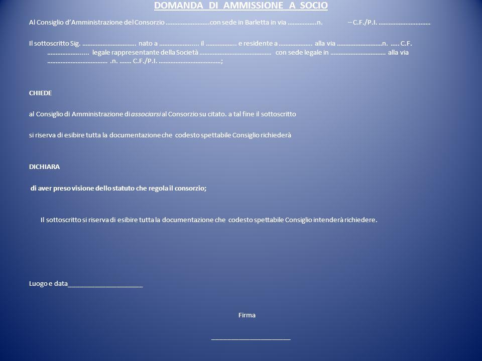 DOMANDA DI AMMISSIONE A SOCIO Al Consiglio d'Amministrazione del Consorzio ……………………..con sede in Barletta in via ……………..n. – C.F./P.I. …………………………. Il