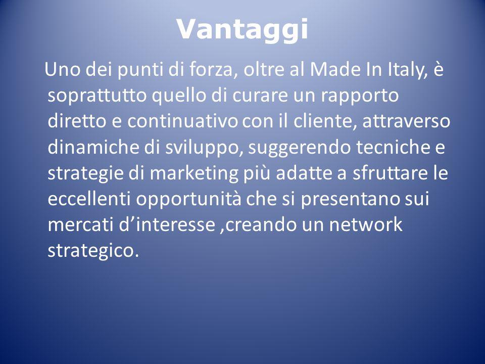 Vantaggi Uno dei punti di forza, oltre al Made In Italy, è soprattutto quello di curare un rapporto diretto e continuativo con il cliente, attraverso dinamiche di sviluppo, suggerendo tecniche e strategie di marketing più adatte a sfruttare le eccellenti opportunità che si presentano sui mercati d'interesse,creando un network strategico.