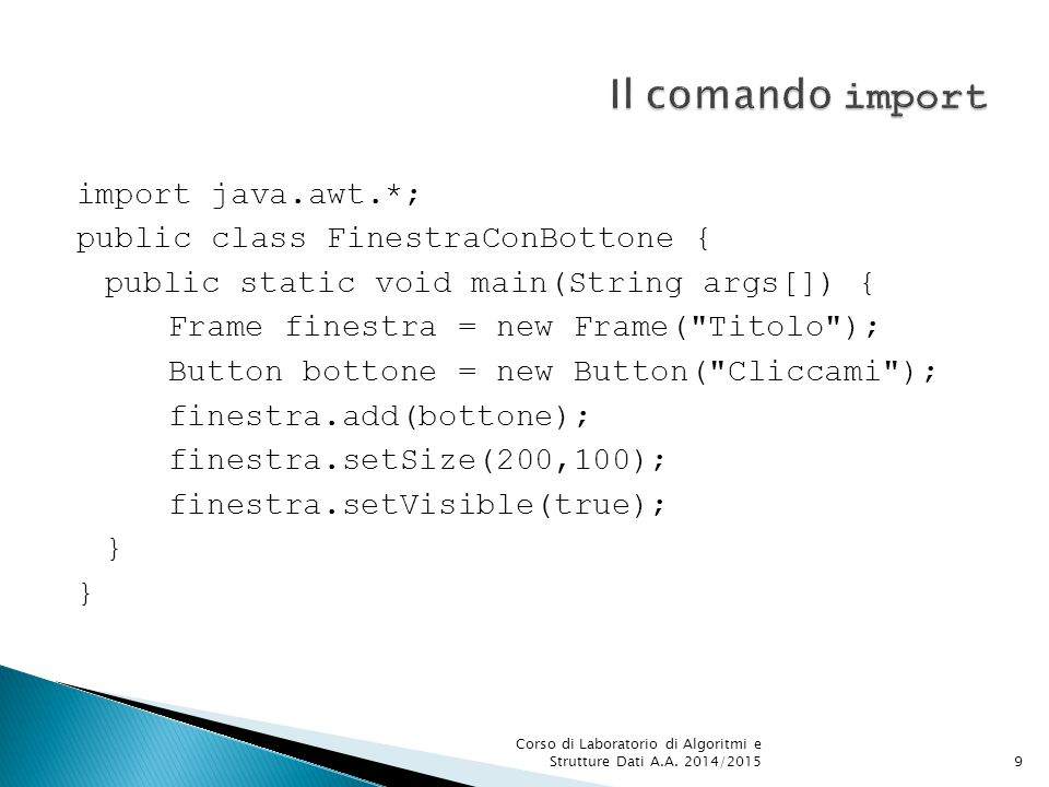 import java.awt.*; public class FinestraConBottone { public static void main(String args[]) { Frame finestra = new Frame( Titolo ); Button bottone = new Button( Cliccami ); finestra.add(bottone); finestra.setSize(200,100); finestra.setVisible(true); } Corso di Laboratorio di Algoritmi e Strutture Dati A.A.