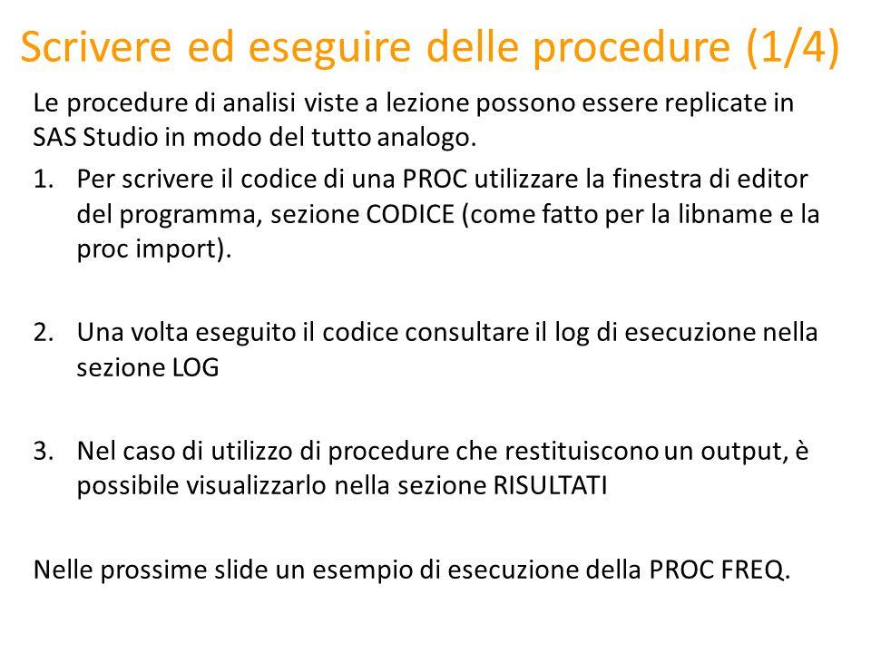 Scrivere ed eseguire delle procedure (1/4) Le procedure di analisi viste a lezione possono essere replicate in SAS Studio in modo del tutto analogo. 1
