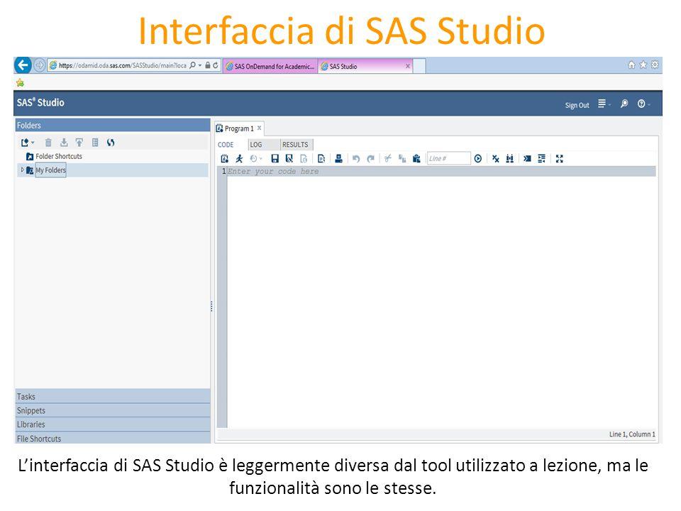 Interfaccia di SAS Studio L'interfaccia di SAS Studio è leggermente diversa dal tool utilizzato a lezione, ma le funzionalità sono le stesse.