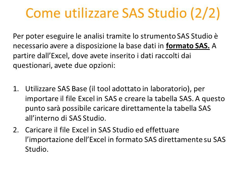 Come utilizzare SAS Studio (2/2) Per poter eseguire le analisi tramite lo strumento SAS Studio è necessario avere a disposizione la base dati in forma