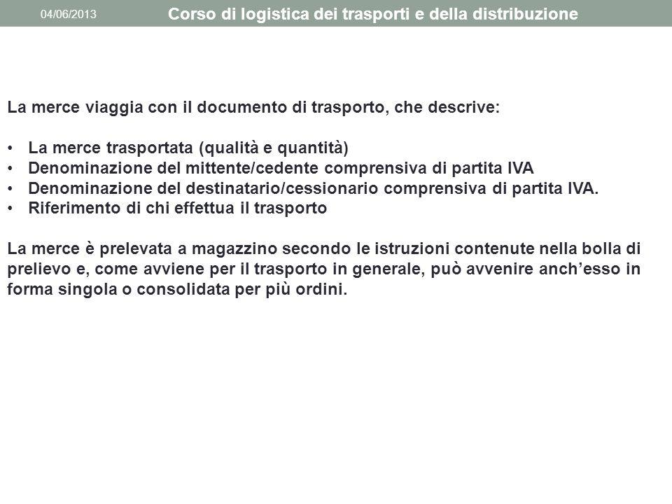 04/06/2013 Corso di logistica dei trasporti e della distribuzione La merce viaggia con il documento di trasporto, che descrive: La merce trasportata (