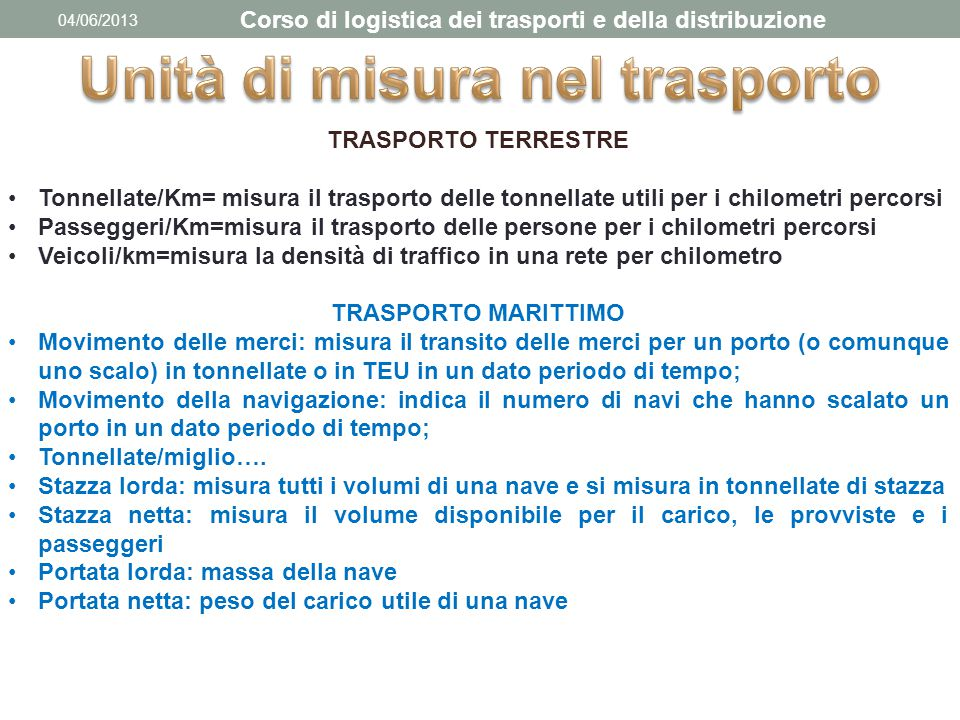 04/06/2013 Corso di logistica dei trasporti e della distribuzione TRASPORTO TERRESTRE Tonnellate/Km= misura il trasporto delle tonnellate utili per i