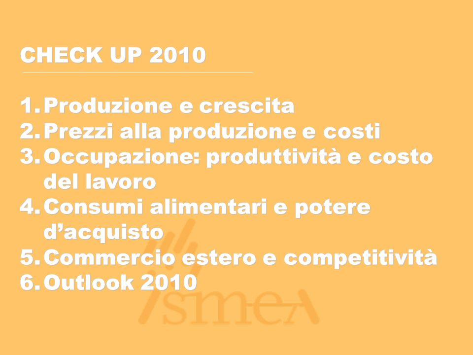 CHECK UP 2010 1.Produzione e crescita 2.Prezzi alla produzione e costi 3.Occupazione: produttività e costo del lavoro 4.Consumi alimentari e potere d'acquisto 5.Commercio estero e competitività 6.Outlook 2010