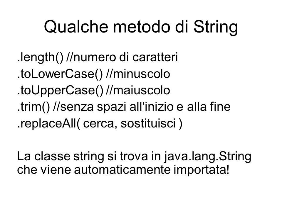 Qualche metodo di String.length() //numero di caratteri.toLowerCase() //minuscolo.toUpperCase() //maiuscolo.trim() //senza spazi all inizio e alla fine.replaceAll( cerca, sostituisci ) La classe string si trova in java.lang.String che viene automaticamente importata!