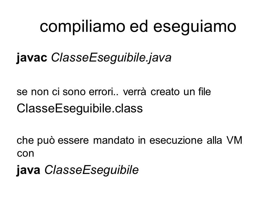 compiliamo ed eseguiamo javac ClasseEseguibile.java se non ci sono errori..