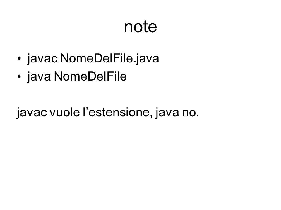 note javac NomeDelFile.java java NomeDelFile javac vuole l'estensione, java no.