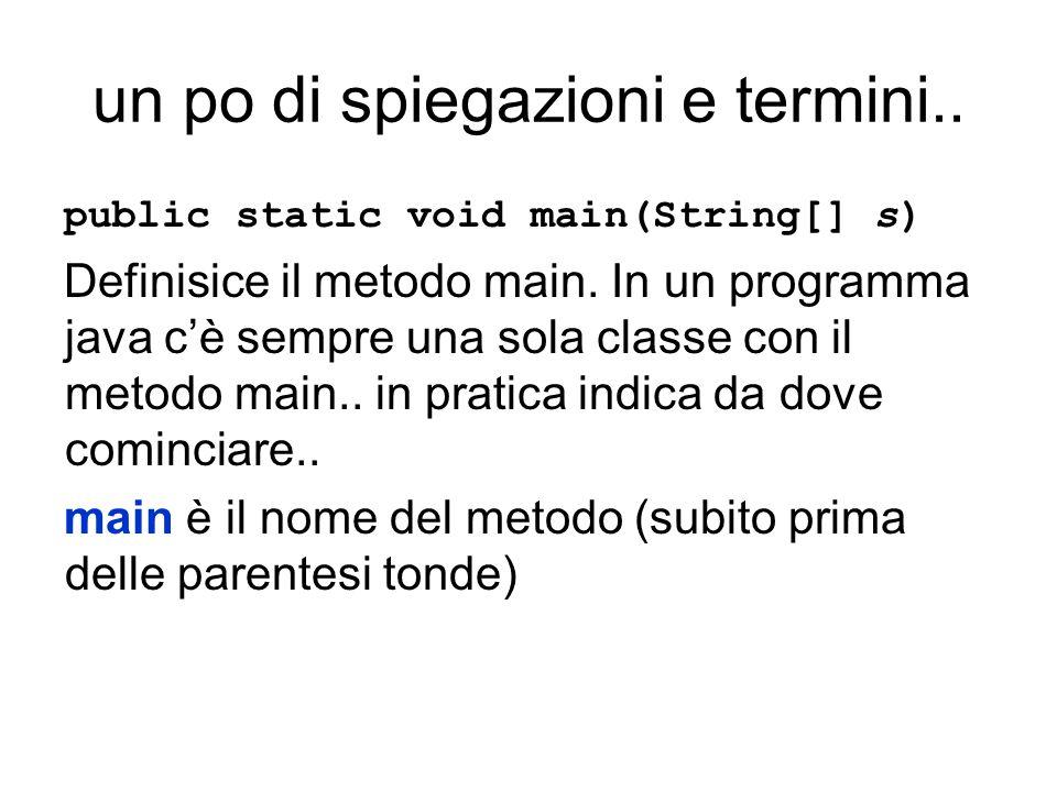 un po di spiegazioni e termini.. public static void main(String[] s) Definisice il metodo main.