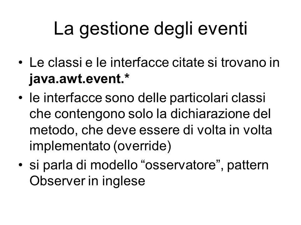 La gestione degli eventi Le classi e le interfacce citate si trovano in java.awt.event.* le interfacce sono delle particolari classi che contengono solo la dichiarazione del metodo, che deve essere di volta in volta implementato (override) si parla di modello osservatore , pattern Observer in inglese