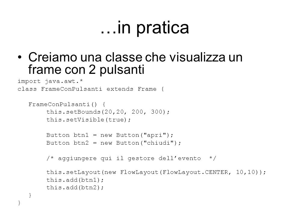 …in pratica Creiamo una classe che visualizza un frame con 2 pulsanti import java.awt.* class FrameConPulsanti extends Frame { FrameConPulsanti() { this.setBounds(20,20, 200, 300); this.setVisible(true); Button btn1 = new Button( apri ); Button btn2 = new Button( chiudi ); /* aggiungere qui il gestore dell'evento */ this.setLayout(new FlowLayout(FlowLayout.CENTER, 10,10)); this.add(btn1); this.add(btn2); }