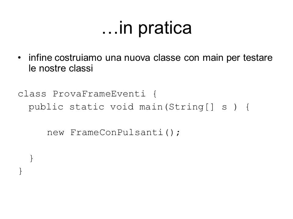 …in pratica infine costruiamo una nuova classe con main per testare le nostre classi class ProvaFrameEventi { public static void main(String[] s ) { new FrameConPulsanti(); }