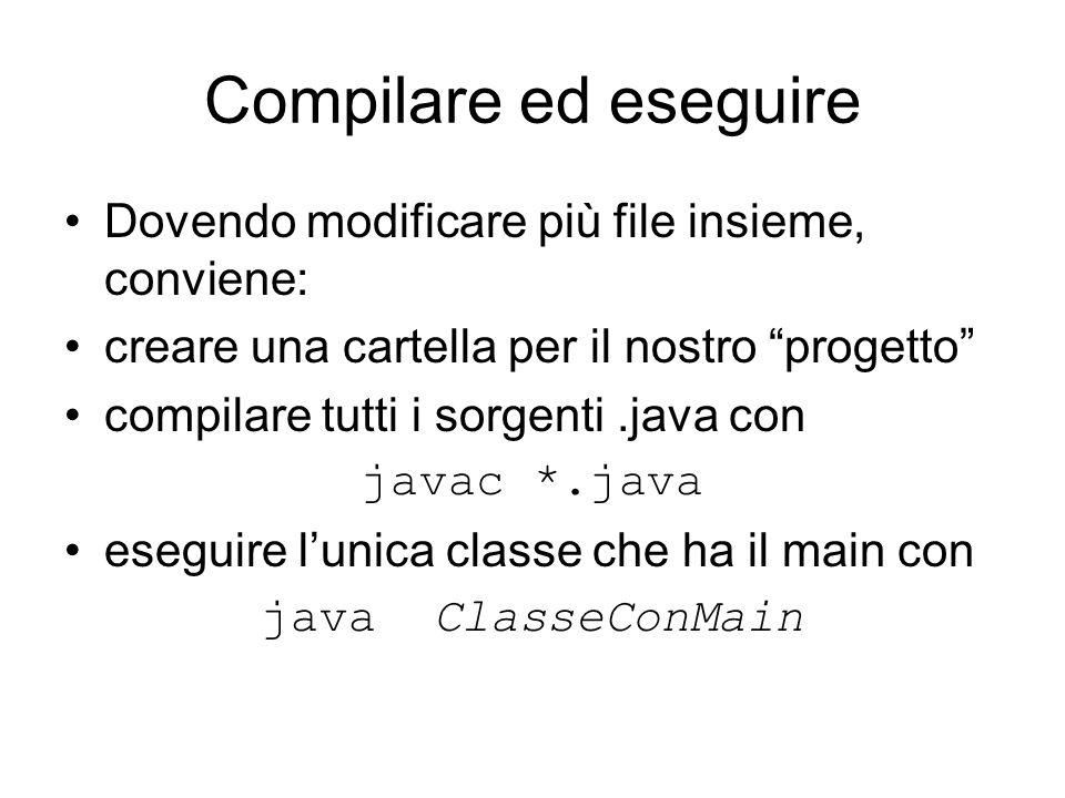 Compilare ed eseguire Dovendo modificare più file insieme, conviene: creare una cartella per il nostro progetto compilare tutti i sorgenti.java con javac *.java eseguire l'unica classe che ha il main con java ClasseConMain