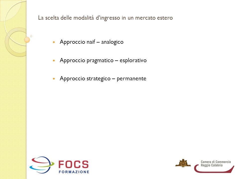La scelta delle modalità d'ingresso in un mercato estero Approccio naif – analogico Approccio pragmatico – esplorativo Approccio strategico – permanen