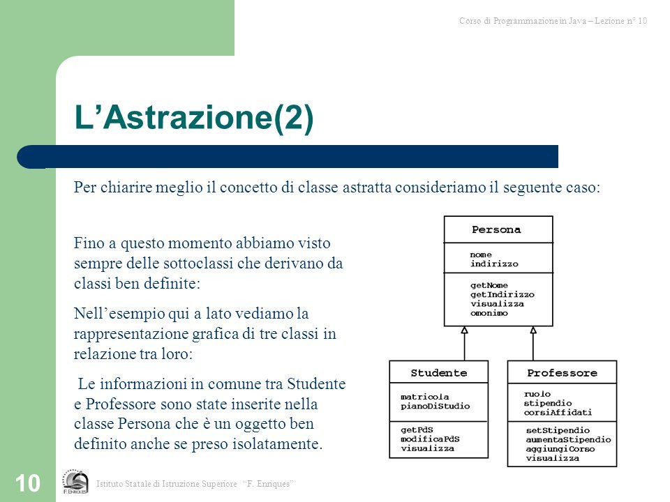 10 L'Astrazione(2) Per chiarire meglio il concetto di classe astratta consideriamo il seguente caso: Corso di Programmazione in Java – Lezione n° 10 I