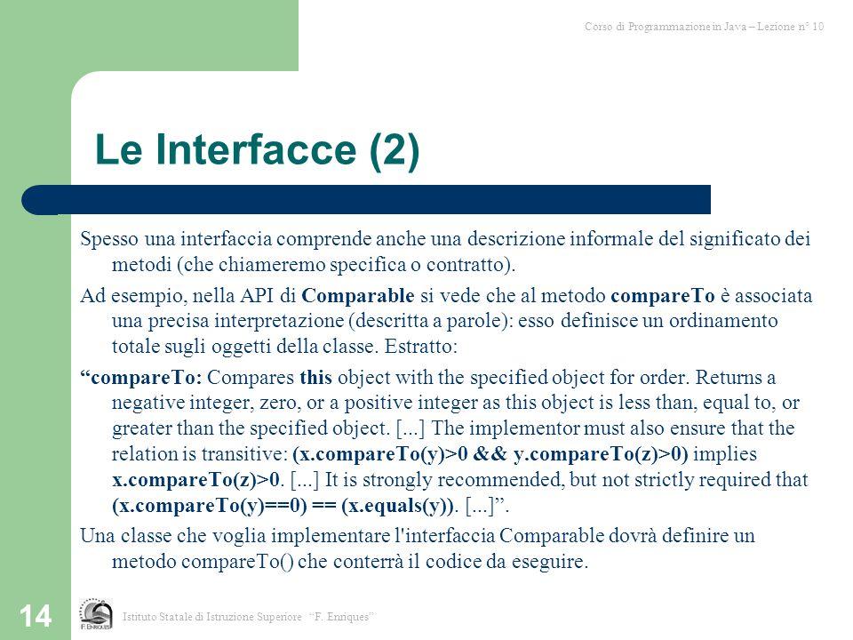 14 Le Interfacce (2) Spesso una interfaccia comprende anche una descrizione informale del significato dei metodi (che chiameremo specifica o contratto
