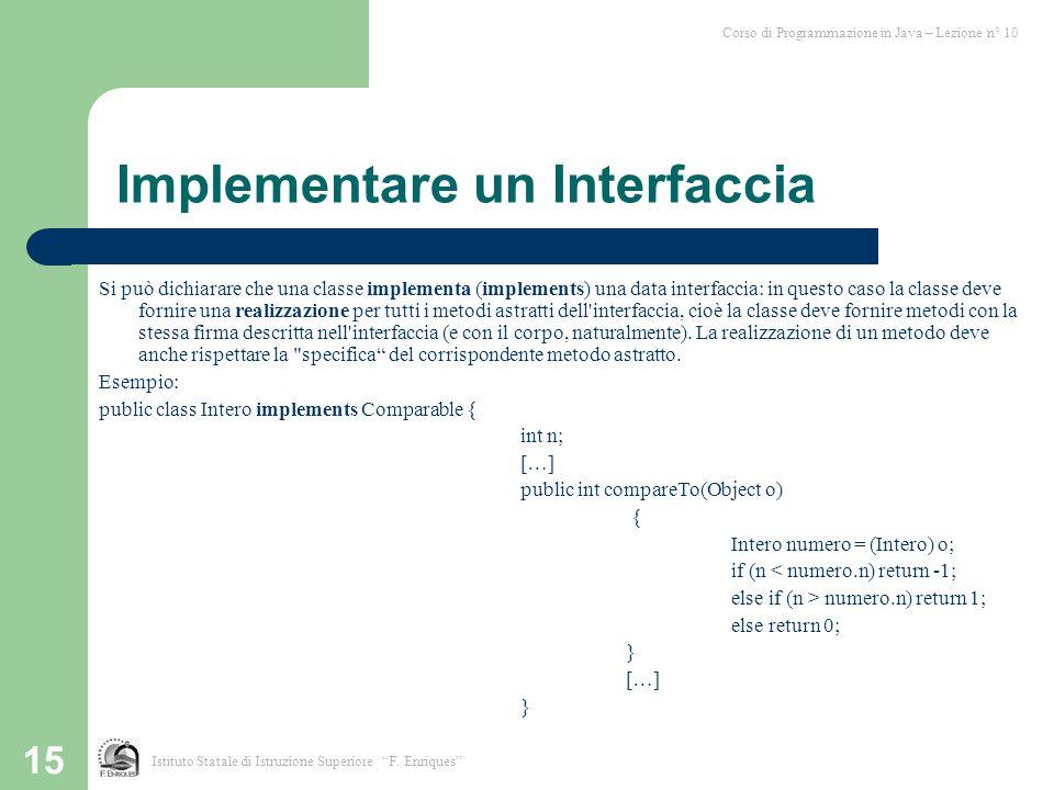 15 Implementare un Interfaccia Si può dichiarare che una classe implementa (implements) una data interfaccia: in questo caso la classe deve fornire un