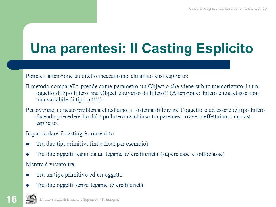 16 Una parentesi: Il Casting Esplicito Ponete l'attenzione su quello meccanismo chiamato cast esplicito: Il metodo compareTo prende come parametro un